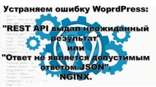 """Устраняем ошибку WoprdPress: - """"REST API выдал неожиданный результат"""" или """"Ответ не является допустимым ответом JSON"""". NGINX."""